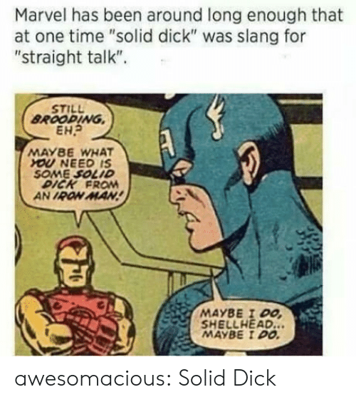"""Straight Talk: Marvel has been around long enough that  at one time """"solid dick"""" was slang for  """"straight talk"""".  STILL  BROOPING  EHP  MAYBE WHAT  YOU NEED IS  SOME SOLID  DICK FROM  AN IRON MAN  MAYBE I DO  MAYBE DO. awesomacious:  Solid Dick"""