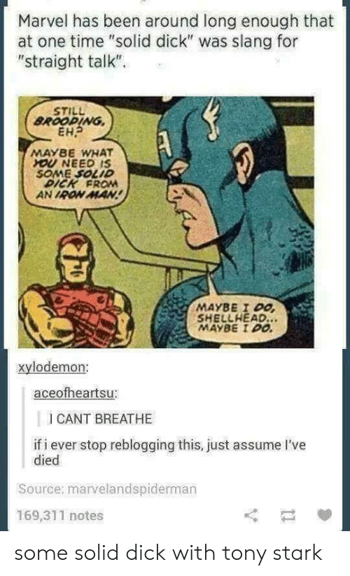 """Straight Talk: Marvel has been around long enough that  at one time """"solid dick"""" was slang for  """"straight talk""""  STILL  BROOPING,  EH  MAYBE WHAT  OU NEED IS  SOME SOLID  DICK FROM  AN IRON MAN  MAYBE I Po  SHELLHEAD.  MAYBE I00  xylodemon:  aceofheartsu:  I CANT BREATHE  if i ever stop reblogging this, just assume I've  died  Source: marvelandspiderman  169,311 notes some solid dick with tony stark"""