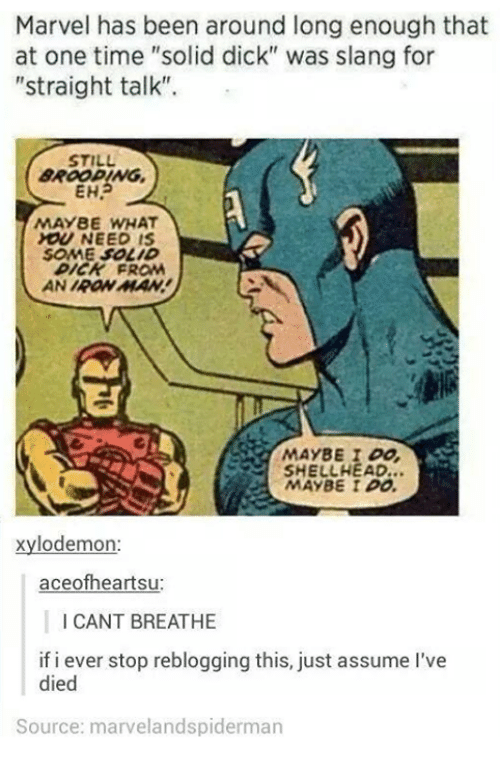 """Straight Talk: Marvel has been around long enough that  at one time """"solid dick"""" was slang for  """"straight talk"""".  STILL  EHA  MAYBE WHAT  NEED  SOME SOLID  SHELLHEAD...  MAYBE I DO.  xylodemon:  aceofheartsu:  I CANT BREATHE  if i ever stop reblogging this, just assume 've  died  Source: marveland spiderman"""