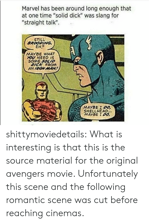 "Iron Man, Tumblr, and Avengers: Marvel has been around long enough that  at one time ""solid dick"" was slang for  ""straight talk""  STILL  BROOPING  EH?  MAY8E WHAT  YOU NEED IS  SOME SOLID  DICK FROM  AN IRON MAN  MAYBE I DO  SHELLHEAD.  MAYBE I DO shittymoviedetails:  What is interesting is that this is the source material for the original avengers movie. Unfortunately this scene and the following romantic scene was cut before reaching cinemas."