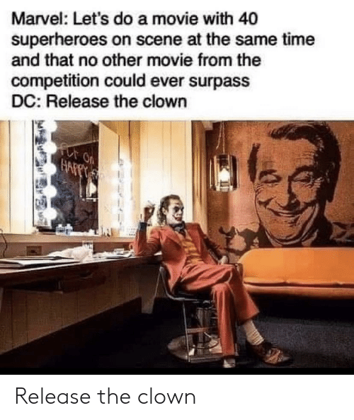 No Other: Marvel: Let's do a movie with 40  superheroes on scene at the same time  and that no other movie from the  competition could ever surpass  DC: Release the clown  for on  HAFPT Release the clown