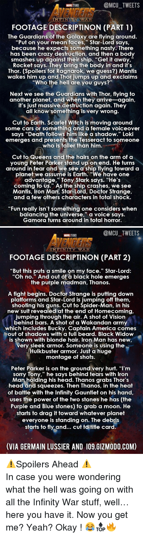 "America, Beard, and Cars: MARVEL STUCIDS  @MCU TWEETS  AVENGERS  FOOTAGE DESCRIPTINON (PART 1)  NFIN  TY WA  The Guardians of the Galaxy are flying around.  ""Put on your mean faces,"" Star-Lord says,  because he expects something nast  y. There  has been crazy destruction, and then a body  smashes up against their ship. ""Get it away,  Rocket says. They bring the body in and it's  Thor. (Spoilers for Ragnarok, we guess?) Mantis  wakes him up and Thor jumps up and exclaims  ""Wh ?""  91  o the hell are you guys  Next we see the Guardians with Thor, flying to  another planet, and when they arrive-again,  If s jUsf massive desfruction again. They  all know something is very wrong.  Cut to Earth. Scarlet Witch is moving around  some cars or something and a female voiceover  says ""Death follows him like a shadow."" Loki  emerges and presents the Tesseracf to someone  who is taller than him  Cut to Queens and the hairs on the arm of a  young Peter Parker stand up on end. He turns  around in fear and we see a ship flying toward a  planet we assume is Earth. ""We have one  advantage,"" Tony Stark says. ""He's  coming to us."" As the ship crashes, we see  Mantis, Iron Man, Star-Lord, Doctor Strange,  and a few others characters in total shock  ""Fun really isn't something one considers when  balancing the universe, a voice says.  Gamora furns around in fofal horror.   @MCU_TWEETS  MARVEL STUDIOS  VENDERS '  INFINITY WAR  FOOTAGE DESCRIPTINON (PART 2)  ""But this puts a smile on my face."" Star-Lord:  ""Oh no."" And out of a black hole emerges  he purple madman, Thanos.  A fight begins. Doctor Strange is putting down  platforms  and Star-Lord is jumping off them  shooting his guns. Cut to Spider-Man, in his  new suit revealed at the end of Homecoming,  jumping through the air. A shot of Vision  behind bars. A shot of a Wakandan army  which includes Bucky. Captain America comes  out of shadows with a full beard. Black Widow  is shown with blonde hair. Iron Man has new  very sleek armor. Someone is using the  UlKbUusfer armor. JUST a huge  monfage of shofs.  Peter Parker is on the ground very hurt. ""l'm  sorry Tony,"" he says behind tears with lron  Man holding his head. Thanos grabs Thor's  head and squeezes. Then Thanos, in the heat  of battle with the Infinity Gauntlet on his hand,  uses the power of the two stones he has (the  Purple and Blue stones) to grab a moon. Hee  starts to drag it toward whatever planet  eve  ryone is standing on. The debris  starts to fly and... cut to title card.  (VIA GERMAIN LUSSIER AND 109.GIZMODO.COM) <p>⚠️Spoilers Ahead ⚠️</p>  <p>In case you were wondering what the hell was going on with all the Infinity War stuff, well… here you have it. Now you get me? Yeah? Okay ! 😂🔝🔥</p>"