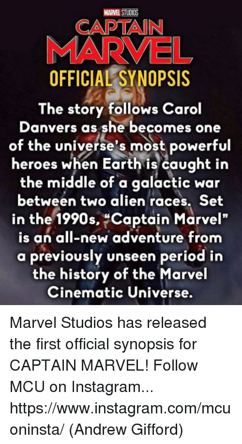 """Instagram, Memes, and Period: MARVEL STUDIOS  CAPTAIN  MARVEL  OFFICIAL SYNOPSIS  The story follows Carol  Danvers as she becomes one  of the universe's most powerful  heroes when Earth is caught in  the middle of a galactic war  between two alien races. Set  in the 1990s, Captain Marvel""""  is an all-new adventure from  a previously unseen period in  the history of the Marvel  Cinematic Universe. Marvel Studios has released the first official synopsis for CAPTAIN MARVEL!  Follow MCU on Instagram... https://www.instagram.com/mcuoninsta/  (Andrew Gifford)"""