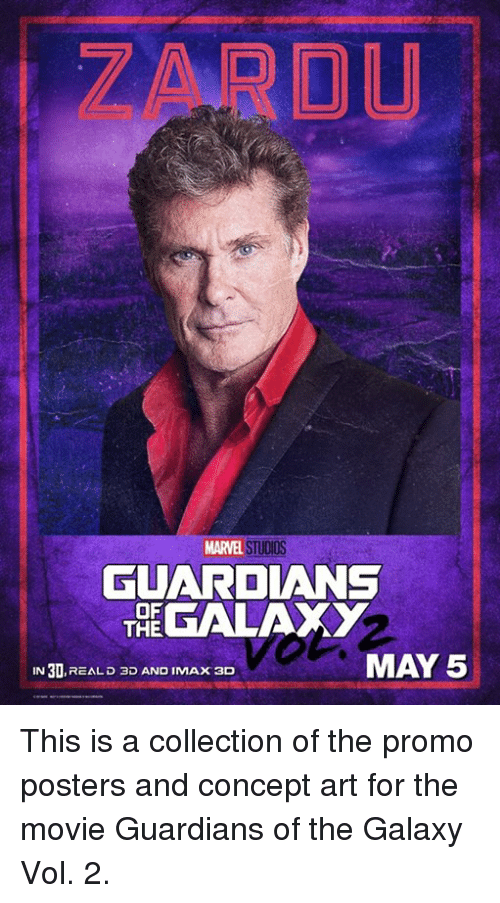 Imax, Memes, and Guardians of the Galaxy: MARVEL STUDIOS  GUARDIANS  OF  GALAXY  THE  MAY 5  IN 30  REAL D 3D AND IMAX 3D This is a collection of the promo posters and concept art for the movie Guardians of the Galaxy Vol. 2.
