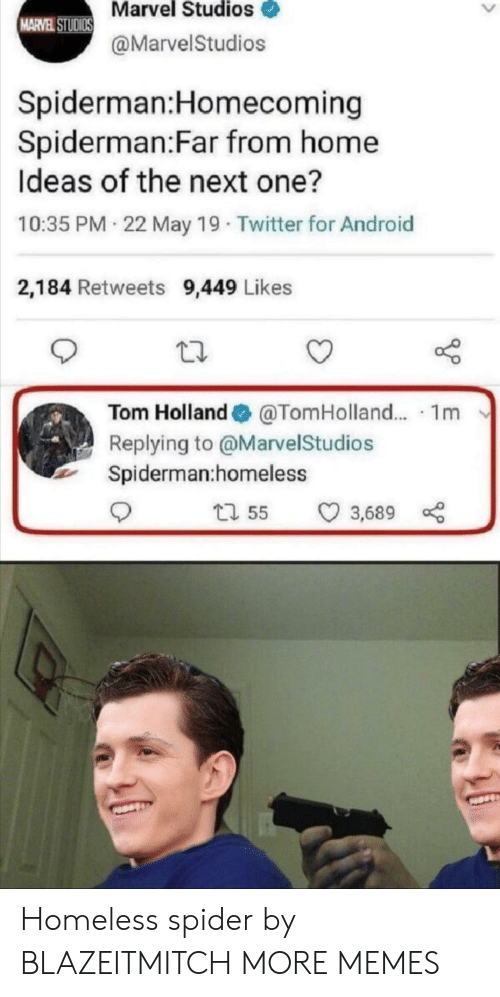 May 19: Marvel Studios  MARVEL STUDIOS  @MarvelStudios  Spiderman:Homecoming  Spiderman:Far from home  Ideas of the next one?  10:35 PM 22 May 19 Twitter for Android  2,184 Retweets 9,449 Likes  Tom Holland  @TomHolland.. 1m  Replying to @MarvelStudios  Spiderman:homeless  t1 55  3,689 Homeless spider by BLAZEITMITCH MORE MEMES