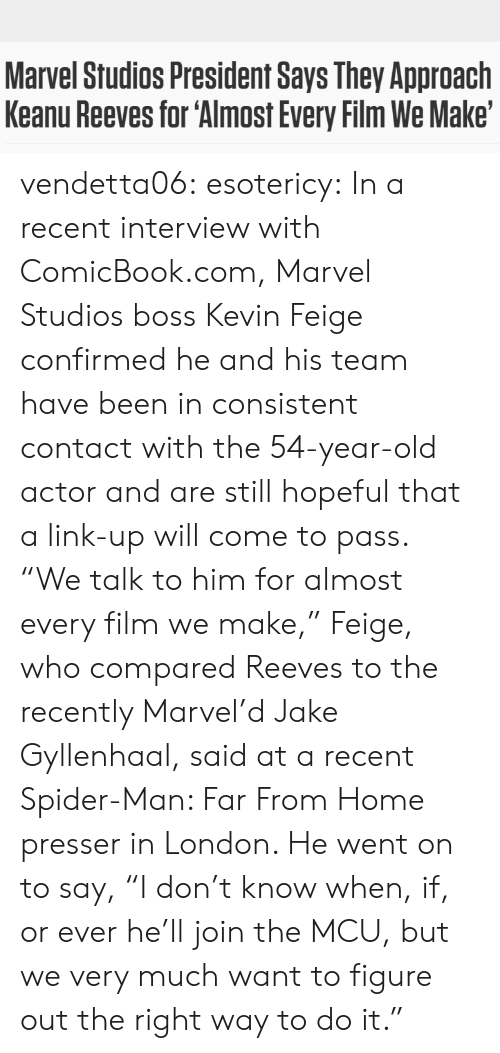 "Complex, Jake Gyllenhaal, and Pop: Marvel Studios President Says They Approach  Keanu Reeves for 'Almost Every Film We Make' vendetta06: esotericy:     In a recent interview with ComicBook.com, Marvel Studios boss Kevin Feige confirmed he and his team have been in consistent contact with the 54-year-old actor and are still hopeful that a link-up will come to pass. ""We talk to him for almost every film we make,"" Feige, who compared Reeves to the recently Marvel'd Jake Gyllenhaal, said at a recent Spider-Man: Far From Home presser in London. He went on to say, ""I don't know when, if, or ever he'll join the MCU, but we very much want to figure out the right way to do it."""