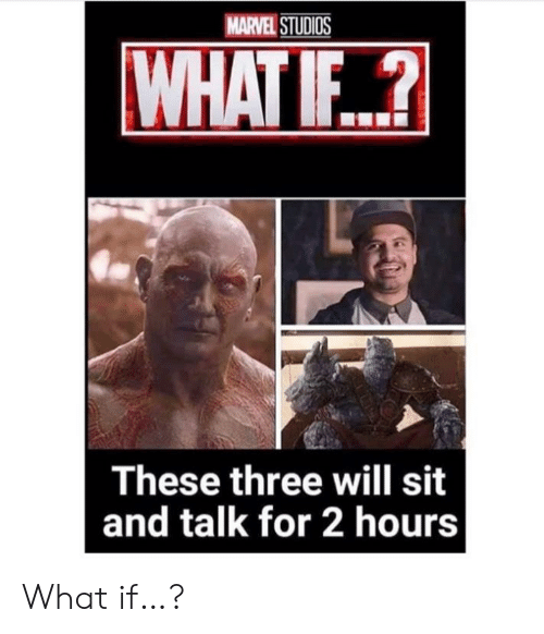 Marvel, Marvel Studios, and Three: MARVEL STUDIOS  WHAT IF..?  These three will sit  and talk for 2 hours What if…?