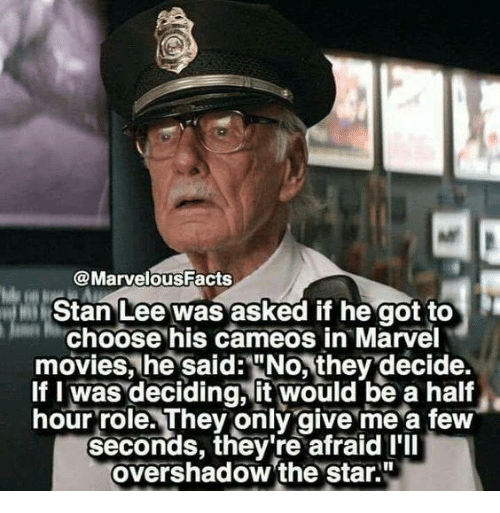 "Memes, Movies, and Stan: @MarvelousFacts  Stan Lee was asked if he got to  Choose his cameos in Marvel  movies, he said:""No, they decide.  If I was deciding, it would be a half  hour role. They only give me a few  seconds, they're afraid I'll  overshadow 'the star."