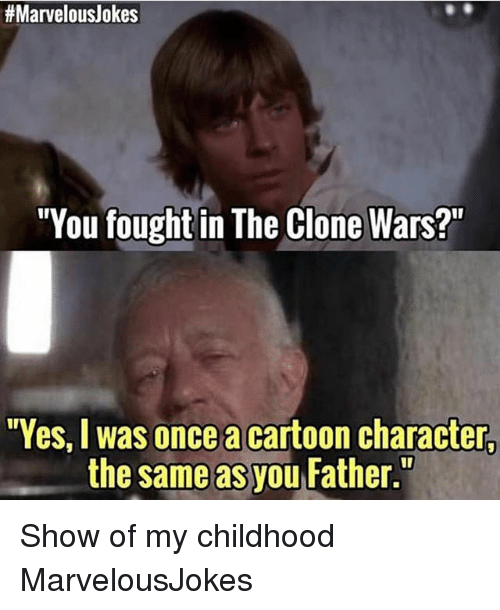"""clone wars:  #Marvelouslokes  """"You fought in The Clone Wars?  Yes, I was once a cartoon character,  the same as you Father. Show of my childhood MarvelousJokes"""