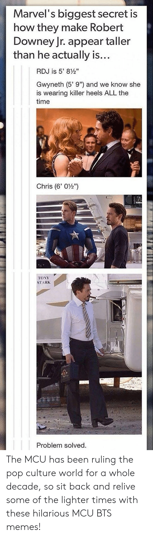 """Memes, Pop, and Robert Downey Jr.: Marvel's biggest secret is  how they make Robert  Downey Jr. appear taller  than he actually is...  RDJ is 5' 812""""  Gwyneth (5' 9"""") and we know she  is wearing killer heels ALL the  time  Chris (6, 0½')  31  TONY  STARK The MCU has been ruling the pop culture world for a whole decade, so sit back and relive some of the lighter times with these hilarious MCU BTS memes!"""