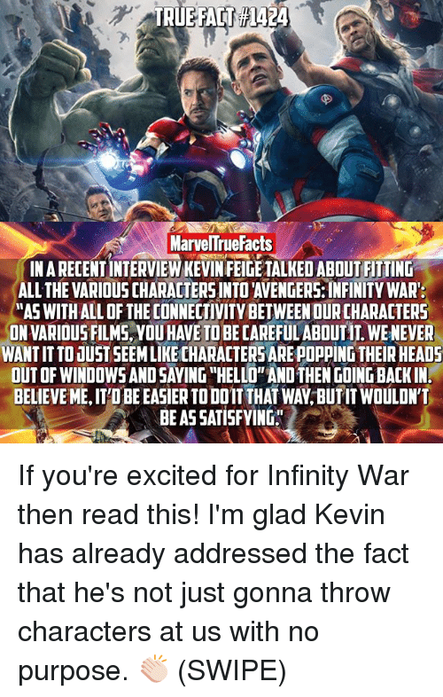 "Gladded: MarvelTrueFacts  INARECENTINTERVIEW KEVIN FEIGE TALKED ABOUT FITTING  ALL THE VARIOUS CHARACTERSINTOTAVENGERS INFINITY WAR:  AASWITHALL OF THE CONNECTIVITY BETWEEN OURCHARACTERS  ONVARIOUS FILMS, YOUHAVE TO BE CAREFUL ABOUTIT. WENEVER  WANTITTOJUST SEEMLIKECHARACTERSAREPOPPING THEIR HEADS  BELIEVEME ITOBEEASIERTODOIT THAT WAY BUTIT WOULDN'T  BEASSATISFYING"" If you're excited for Infinity War then read this! I'm glad Kevin has already addressed the fact that he's not just gonna throw characters at us with no purpose. 👏🏻 (SWIPE)"