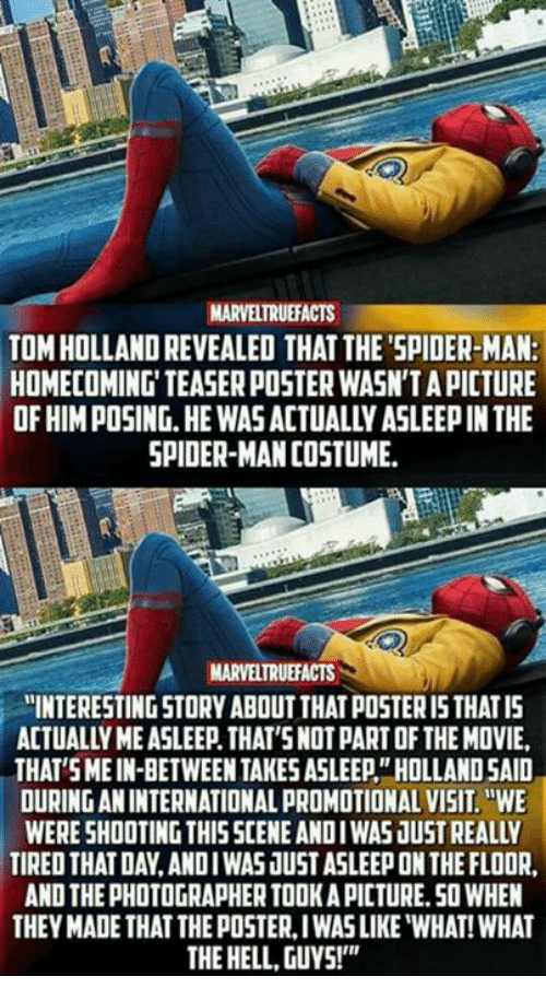 """posterization: MARVELTRUEFACTS  TOM HOLLAND REVEALED THAT THE'SPIDER-MAN:  HOMECOMING' TEASER POSTER WASN'T A PICTURE  OF HIM POSING.HE WAS ACTUALLY ASLEEP IN THE  SPIDER-MAN COSTUME  MARVELTRUEFACTS  """"INTERESTING STORY ABOUT THAT POSTER I5 THATIS  ACTUALLY ME ASLEEP. THAT'SNOT PART OF THE MOVIE,  THAT SMEIN-BETWEEN TAKES ASLEEP""""HOLLAND SAID  OURING AN INTERNATIONAL PROMOTIONAL VISIT.WE  WERE SHOOTING THISSCENE ANDIWAS JUST REALLY  TIRED THAT DAY,ANDIWAS JUST ASLEEP ON THE FLOOR  AND THE PHOTOGRAPHER TOOK A PICTURE.50 WHEN  THEY MADE THAT THE POSTER, IWAS LIKE """"WHAT! WHAT  THE HELL, GUYS!"""""""