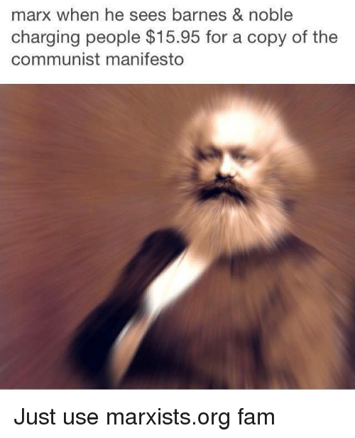 Barns Nobles: marx when he sees barnes & noble  charging people $15.95 for a copy of the  communist manifesto Just use marxists.org fam