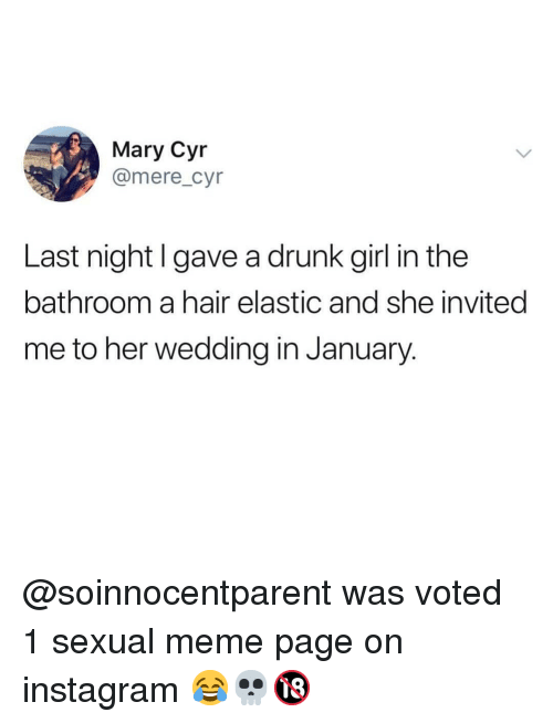 Drunk, Instagram, and Meme: Mary Cyr  @mere_cyr  Last night I gave a drunk girl in the  bathroom a hair elastic and she invited  me to her wedding in January @soinnocentparent was voted 1 sexual meme page on instagram 😂💀🔞