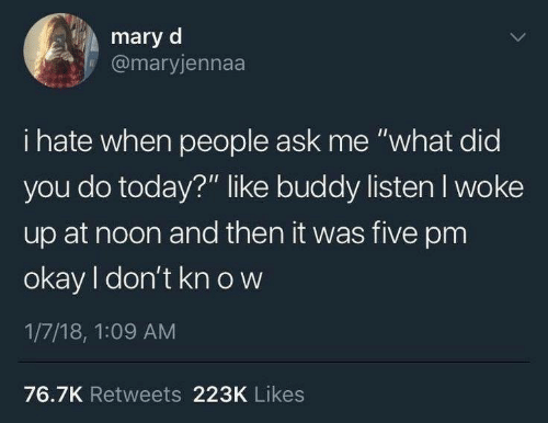 """I Hate When People: mary d  @maryjennaa  i hate when people ask me """"what did  you do today?"""" like buddy listen I woke  up at noon and then it was five pm  okay I don't kn o w  1/7/18, 1:09 AM  76.7K Retweets 223K Likes"""