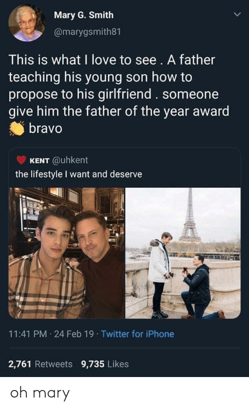 Father Of: Mary G. Smith  @marygsmith81  This is what I love to see. A father  teaching his young son how to  propose to his girlfriend. someone  give him the father of the year award  bravo  KENT @uhkent  the lifestyle I want and deserve  11:41 PM 24 Feb 19 Twitter for iPhone  2,761 Retweets 9,735 Likes oh mary