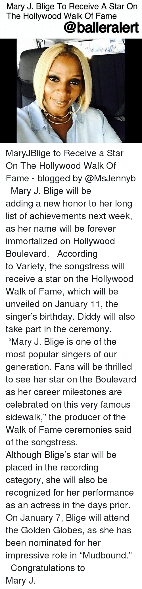 "Golden Globes: Mary J. Blige To Receive A Star On  The Hollywood Walk Of Famee  @balleralert MaryJBlige to Receive a Star On The Hollywood Walk Of Fame - blogged by @MsJennyb ⠀⠀⠀⠀⠀⠀⠀ ⠀⠀⠀⠀⠀⠀⠀ Mary J. Blige will be adding a new honor to her long list of achievements next week, as her name will be forever immortalized on Hollywood Boulevard. ⠀⠀⠀⠀⠀⠀⠀ ⠀⠀⠀⠀⠀⠀⠀ According to Variety, the songstress will receive a star on the Hollywood Walk of Fame, which will be unveiled on January 11, the singer's birthday. Diddy will also take part in the ceremony. ⠀⠀⠀⠀⠀⠀⠀ ⠀⠀⠀⠀⠀⠀⠀ ""Mary J. Blige is one of the most popular singers of our generation. Fans will be thrilled to see her star on the Boulevard as her career milestones are celebrated on this very famous sidewalk,"" the producer of the Walk of Fame ceremonies said of the songstress. ⠀⠀⠀⠀⠀⠀⠀ ⠀⠀⠀⠀⠀⠀⠀ Although Blige's star will be placed in the recording category, she will also be recognized for her performance as an actress in the days prior. On January 7, Blige will attend the Golden Globes, as she has been nominated for her impressive role in ""Mudbound."" ⠀⠀⠀⠀⠀⠀⠀ ⠀⠀⠀⠀⠀⠀⠀ Congratulations to Mary J."
