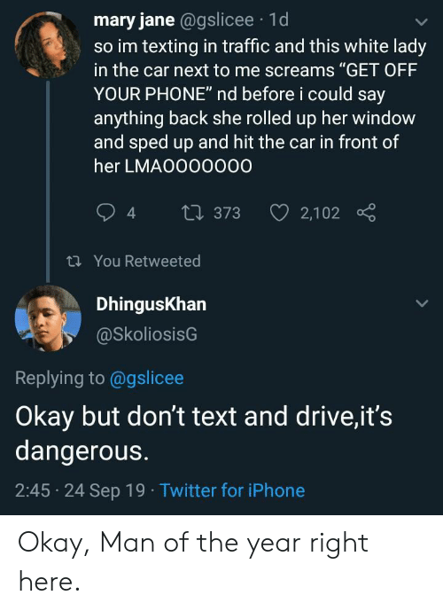 """Iphone, Phone, and Texting: mary jane @gslicee 1d  so im texting in traffic and this white lady  in the car next to me screams """"GET OFF  YOUR PHONE"""" nd before i could say  anything back she rolled up her window  and sped up and hit the car in front of  her LMAO000000  2,102  t 373  t You Retweeted  DhingusKhan  @SkoliosisG  Replying to @gslicee  Okay but don't text and drive,it's  dangerous.  2:45 24 Sep 19 Twitter for iPhone Okay, Man of the year right here."""