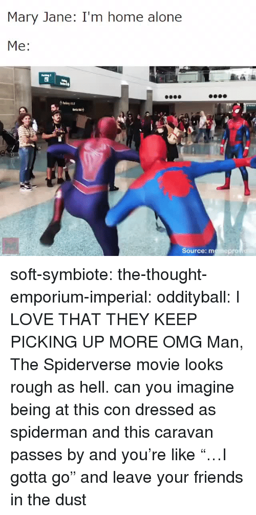 """Being Alone, Friends, and Home Alone: Mary Jane: I'm home alone  Me:  Source: memeprov soft-symbiote: the-thought-emporium-imperial:  oddityball: I LOVE THAT THEY KEEP PICKING UP MORE OMG Man, The Spiderverse movie looks rough as hell.   can you imagine being at this con dressed as spiderman and this caravan passes by and you're like """"…I gotta go"""" and leave your friends in the dust"""