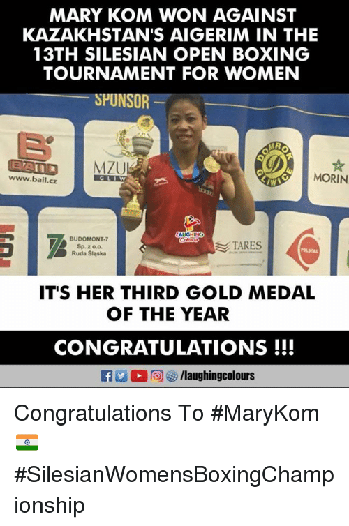 Boxing, Congratulations, and Women: MARY KOM WON AGAINST  KAZAKHSTAN'S AIGERIM IN THE  13TH SILESIAN OPEN BOXING  TOURNAMENT FOR WOMEN  SPUNSOR  aAn  www.bail.cz  MORIN  GLIW  BUDOMONT-  Sp. z o.o.  Ruda Sląska  TARES  POLSTAL  IT'S HER THIRD GOLD MEDAL  OF THE YEAR  CONGRATULATIONS !!! Congratulations To #MaryKom 🇮🇳️ #SilesianWomensBoxingChampionship