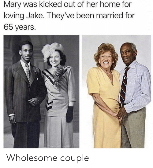 Home, Wholesome, and Been: Mary was kicked out of her home for  loving Jake. They've been married for  65 years. Wholesome couple
