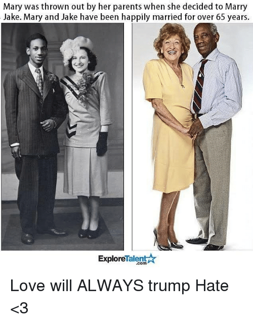 Trump Hate: Mary was thrown out by her parents when she decided to Marry  Jake. Mary and Jake have been happily married for over 65 years.  TalentA  Explore Love will ALWAYS trump Hate <3