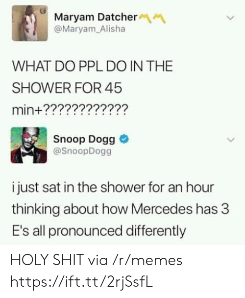 Mercedes: Maryam Datcher  @Maryam Alisha  WHAT DO PPL DO IN THE  SHOWER FOR 45  min+????????????  Snoop Dogg  @SnoopDogg  i just sat in the shower for an hour  thinking about how Mercedes has 3  E's all pronounced differently HOLY SHIT via /r/memes https://ift.tt/2rjSsfL