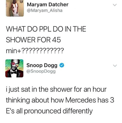 Mercedes: Maryam Datcher  @Maryam_Alisha  WHAT DO PPL DO IN THE  SHOWER FOR 45  min+????????????  Snoop Dogg  @SnoopDogg  i just sat in the shower for an hour  thinking about how Mercedes has 3  E's all pronounced differently