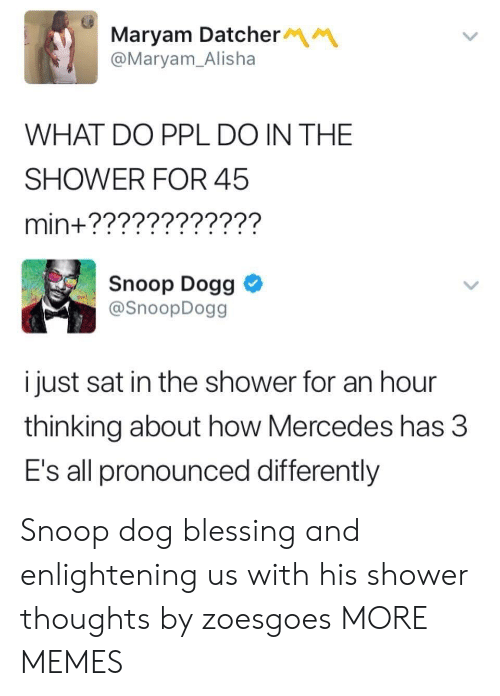 Mercedes: Maryam Datcher  @Maryam_Alisha  WHAT DO PPL DO IN THE  SHOWER FOR 45  min+????????????  Snoop Dogg  @SnoopDogg  i just sat in the shower for an hour  thinking about how Mercedes has 3  E's all pronounced differently Snoop dog blessing and enlightening us with his shower thoughts by zoesgoes MORE MEMES