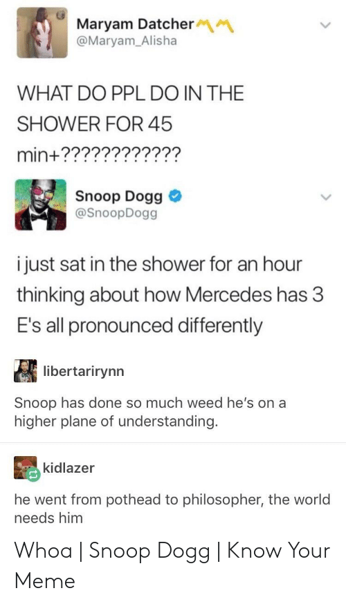 Anime Mercedes Meme: Maryam Datcher  @Maryam_Alisha  WHAT DO PPL DO IN THE  SHOWER FOR 45  min+????????????  Snoop Dogg  @SnoopDogg  i just sat in the shower for an hour  thinking about how Mercedes has 3  E's all pronounced differently  libertarirynn  Snoop has done so much weed he's on a  higher plane of understanding.  kidlazer  he went from pothead to philosopher, the world  needs him Whoa | Snoop Dogg | Know Your Meme