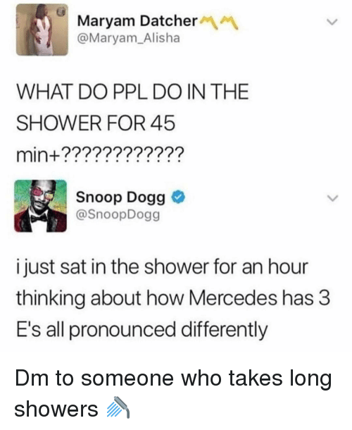 Mercedes: Maryam DatcherM  @Maryam_Alisha  WHAT DO PPL DO IN THE  SHOWER FOR 45  min+????????????  Snoop Dogg  SnoopDogg  i just sat in the shower for an hour  thinking about how Mercedes has 3  E's all pronounced differently Dm to someone who takes long showers 🚿