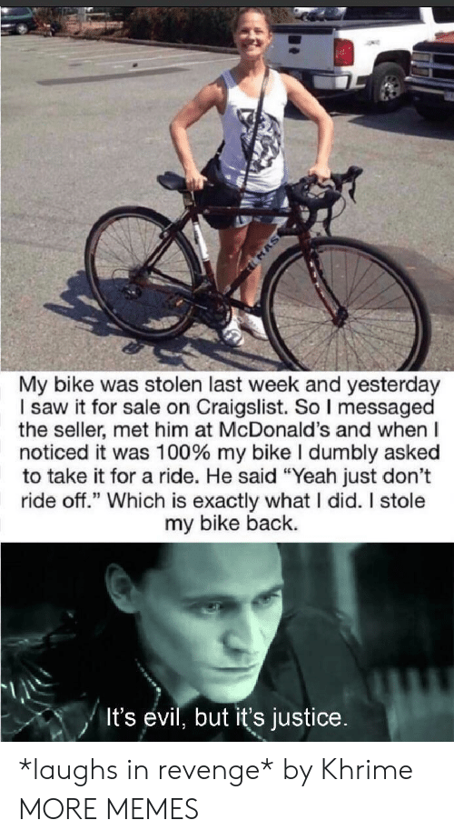 """Craigslist, Dank, and McDonalds: MAS  My bike was stolen last week and yesterday  I saw it for sale on Craigslist. So I messaged  the seller, met him at McDonald's and when  noticed it was 100 % my bike I dumbly asked  to take it for a ride. He said """"Yeah just don't  ride off."""" Which is exactly what I did. I stole  my bike back.  It's evil, but it's justice. *laughs in revenge* by Khrime MORE MEMES"""