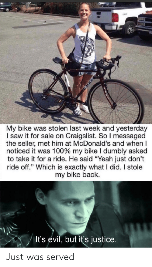 """Craigslist, McDonalds, and Saw: MAS  My bike was stolen last week and yesterday  I saw it for sale on Craigslist. So I messaged  the seller, met him at McDonald's and when  noticed it was 100% my bike I dumbly asked  to take it for a ride. He said """"Yeah just don't  ride off."""" Which is exactly what I did. I stole  my bike back.  It's evil, but it's justice. Just was served"""