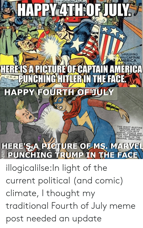ms marvel: MASHING  RU,CAPTAIN  AMERICA  HEREISAPICTURE OFCAPTAIN AMERICA  PUNCHING HITLERIN THE FACE   HAPPY FOURTH OFULY  THIS BIGOT-BUSTING  DRAWING HAS NO  AFFILITION WITH  MARVEL COMICS AND  DOES NOT REPRESENT  THE VIEWS OF THE  ORIGINAL CREATORS!  HERE SA PIOTURE OF MS. MARVEL  PUNCHING TRUMP IN THE FACE illogicalilse:In light of the current political (and comic) climate, I thought my traditional Fourth of July meme post needed an update