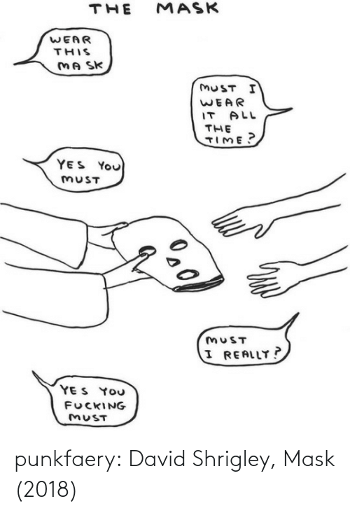 Fucking, Tumblr, and Blog: MASK  THE  WEAR  THIS  MA SK  MUST I  WEAR  IT ALL  THE  TIME?  YES You  MUST  MUST  I REALLY?  YE S YOU  FUCKING  MUST punkfaery: David Shrigley, Mask (2018)