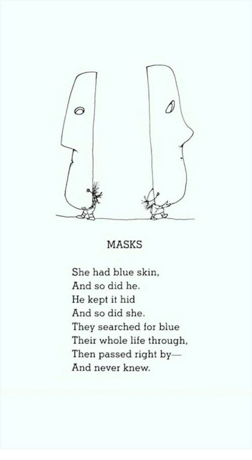 Life, Blue, and Never: MASKS  She had blue skin  And so did he  He kept it hid  And so did she  They searched for blue  Their whole life through,  Then passed right by  And never knew.