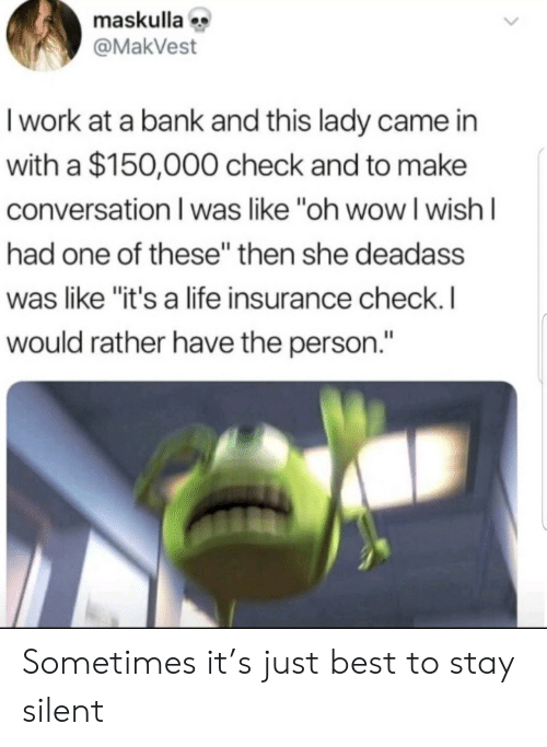 """Deadass: maskulla  @MakVest  I work at a bank and this lady came in  with a $150,000 check and to make  conversation I was like """"oh wowI wish I  had one of these"""" then she deadass  was like """"it's a life insurance check. I  would rather have the person."""" Sometimes it's just best to stay silent"""