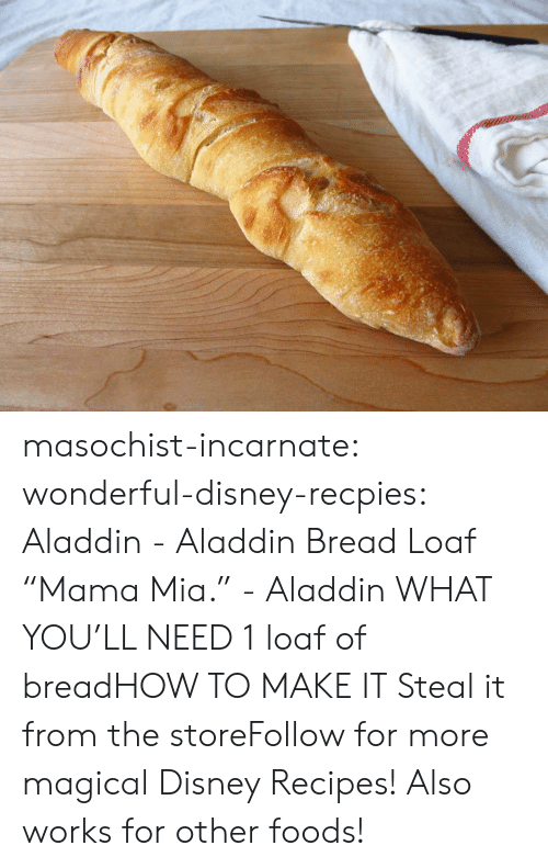 "Aladdin: masochist-incarnate:  wonderful-disney-recpies:  Aladdin - Aladdin Bread Loaf ""Mama Mia."" - Aladdin WHAT YOU'LL NEED 1 loaf of breadHOW TO MAKE IT Steal it from the storeFollow for more magical Disney Recipes!   Also works for other foods!"