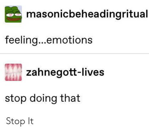 stop it: masonicbeheadingritual  feeling...emotions  zahnegott-lives  stop doing that Stop It