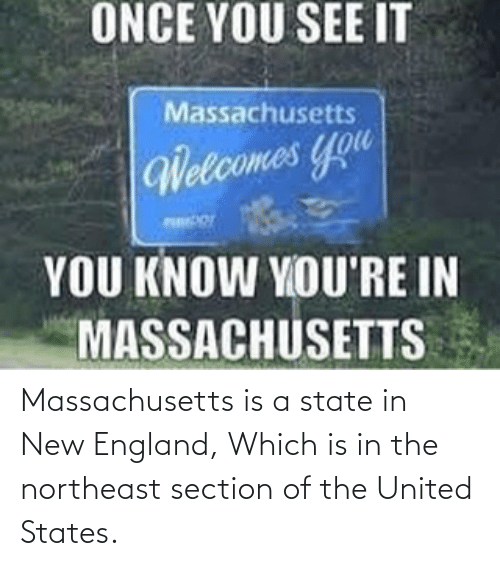new england: Massachusetts is a state in New England, Which is in the northeast section of the United States.