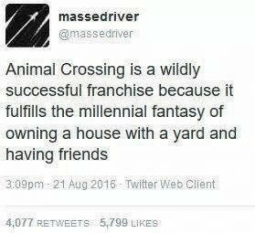 Animal Crossing: massedriver  @massedriver  Animal Crossing is a wildly  successful franchise because it  fulfills the millennial fantasy of  owning a house with a yard and  having friends  3:09pm 21 Aug 2016 Twitter Web Client  4,077 RETWEETS 5,799 LIKES