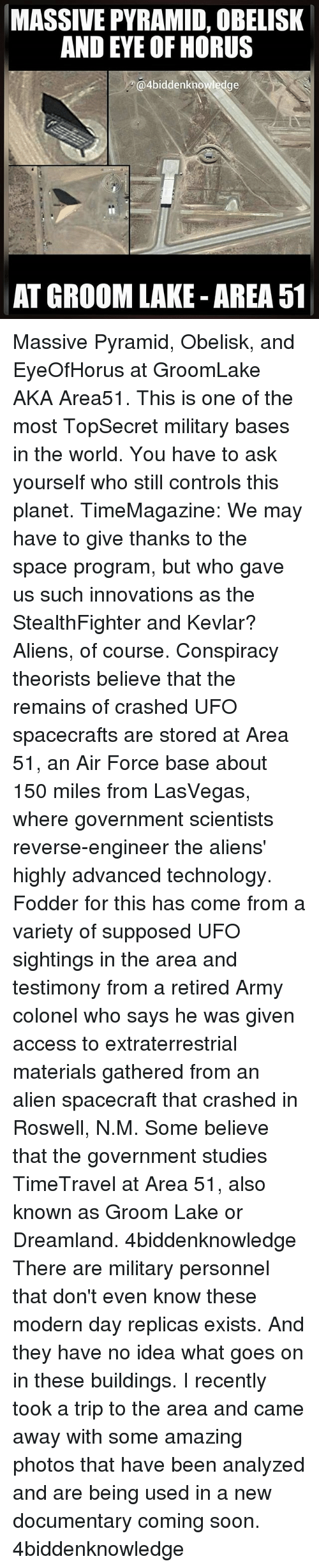 Conspiracy Theorists: MASSIVE PYRAMID, OBELISK  AND EYE OF HORUS  @4biddenknowledge  AT GROOM LAKE AREA 51 Massive Pyramid, Obelisk, and EyeOfHorus at GroomLake AKA Area51. This is one of the most TopSecret military bases in the world. You have to ask yourself who still controls this planet. TimeMagazine: We may have to give thanks to the space program, but who gave us such innovations as the StealthFighter and Kevlar? Aliens, of course. Conspiracy theorists believe that the remains of crashed UFO spacecrafts are stored at Area 51, an Air Force base about 150 miles from LasVegas, where government scientists reverse-engineer the aliens' highly advanced technology. Fodder for this has come from a variety of supposed UFO sightings in the area and testimony from a retired Army colonel who says he was given access to extraterrestrial materials gathered from an alien spacecraft that crashed in Roswell, N.M. Some believe that the government studies TimeTravel at Area 51, also known as Groom Lake or Dreamland. 4biddenknowledge There are military personnel that don't even know these modern day replicas exists. And they have no idea what goes on in these buildings. I recently took a trip to the area and came away with some amazing photos that have been analyzed and are being used in a new documentary coming soon. 4biddenknowledge