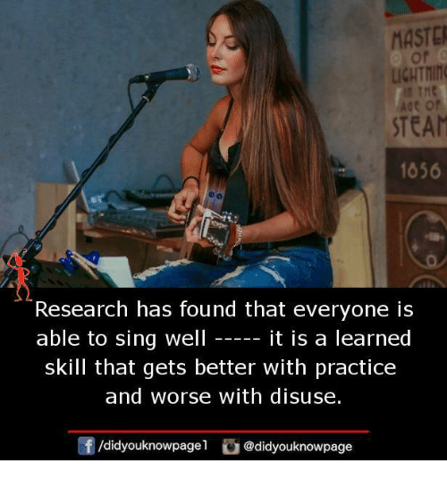 Memes, Steam, and 🤖: MASTE  of  LIGHTI  STEAM  1056  Research has found that everyone is  able to sing well  it is a learned  skill that gets better with practice  and worse with disuse.  /didyouknowpage1@didyouknowpage