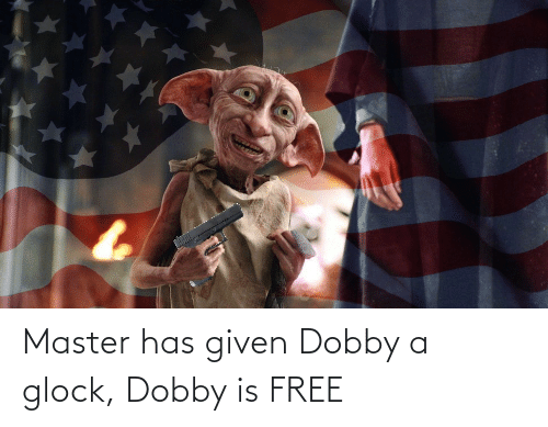 Given: Master has given Dobby a glock, Dobby is FREE