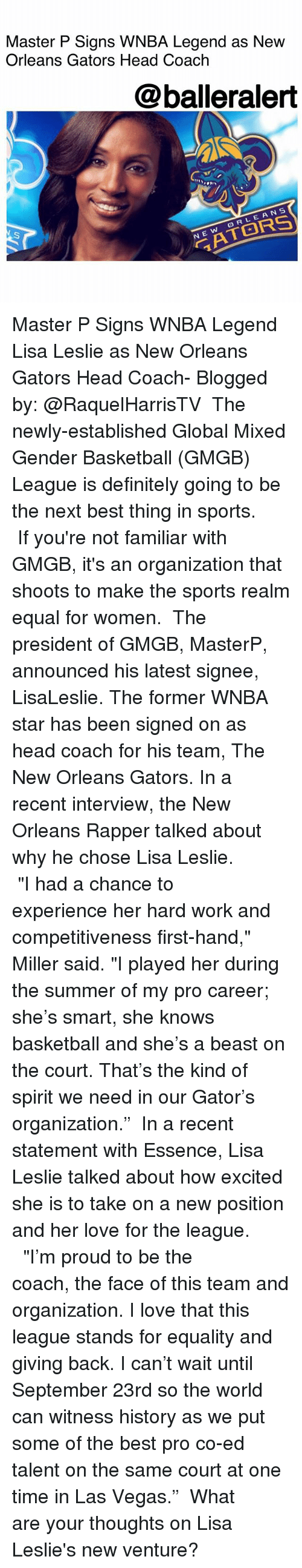 "Basketball, Definitely, and Head: Master P Signs WNBA Legend as Nevw  Orleans Gators Head Coach  @balleralert  On  RLEANS  N E Master P Signs WNBA Legend Lisa Leslie as New Orleans Gators Head Coach- Blogged by: @RaquelHarrisTV ⠀⠀⠀⠀⠀⠀⠀ The newly-established Global Mixed Gender Basketball (GMGB) League is definitely going to be the next best thing in sports. ⠀⠀⠀⠀⠀⠀⠀ If you're not familiar with GMGB, it's an organization that shoots to make the sports realm equal for women. ⠀⠀⠀⠀⠀⠀⠀ The president of GMGB, MasterP, announced his latest signee, LisaLeslie. The former WNBA star has been signed on as head coach for his team, The New Orleans Gators. In a recent interview, the New Orleans Rapper talked about why he chose Lisa Leslie. ⠀⠀⠀⠀⠀⠀⠀ ⠀⠀⠀⠀⠀⠀⠀ ""I had a chance to experience her hard work and competitiveness first-hand,"" Miller said. ""I played her during the summer of my pro career; she's smart, she knows basketball and she's a beast on the court. That's the kind of spirit we need in our Gator's organization."" ⠀⠀⠀⠀⠀⠀⠀ In a recent statement with Essence, Lisa Leslie talked about how excited she is to take on a new position and her love for the league. ⠀⠀⠀⠀⠀⠀⠀ ⠀⠀⠀⠀⠀⠀⠀ ""I'm proud to be the coach, the face of this team and organization. I love that this league stands for equality and giving back. I can't wait until September 23rd so the world can witness history as we put some of the best pro co-ed talent on the same court at one time in Las Vegas."" ⠀⠀⠀⠀⠀⠀⠀ What are your thoughts on Lisa Leslie's new venture?"