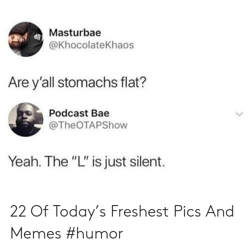 "Bae, Memes, and Yeah: Masturbae  @khocolateKhaos  Are y'all stomachs flat?  Podcast Bae  @TheOTAPShow  Yeah. The ""L"" is just silent. 22 Of Today's Freshest Pics And Memes #humor"