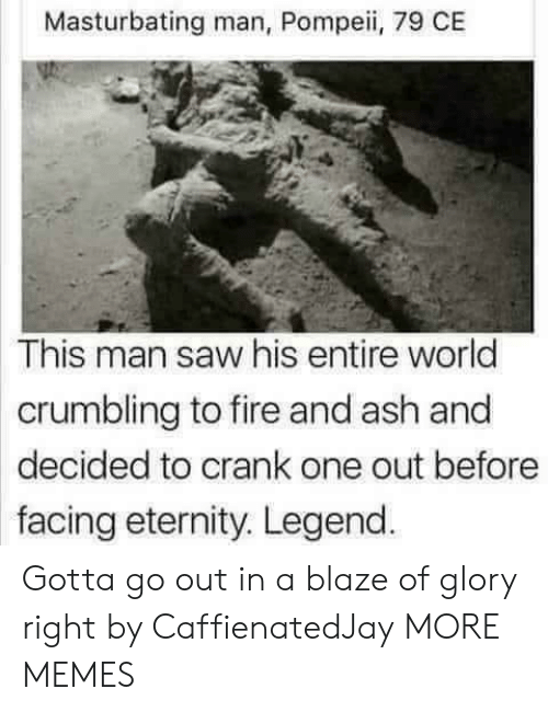 Ash, Dank, and Fire: Masturbating man, Pompeii, 79 CE  This man saw his entire world  crumbling to fire and ash and  decided to crank one out before  facing eternity. Legend Gotta go out in a blaze of glory right by CaffienatedJay MORE MEMES