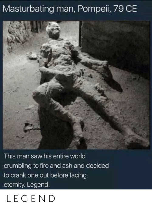 Ash, Fire, and Saw: Masturbating man, Pompeii, 79 CE  This man saw his entire world  crumbling to fire and ash and decided  to crank one out before facing  eternity. Legend. L E G E N D