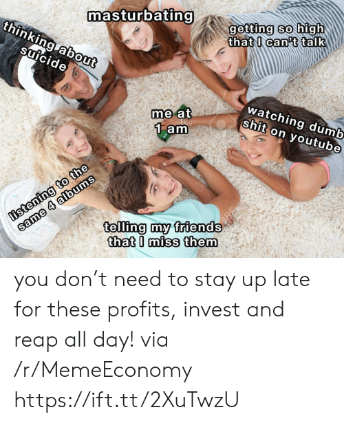 stay up: masturbating  thinking about  getting so high  that I can't talk  suicide  watching dumb  shit on youtube  me at  1 am  listening to the  same 4 albums  telling my friends  that I miss them you don't need to stay up late for these profits, invest and reap all day! via /r/MemeEconomy https://ift.tt/2XuTwzU