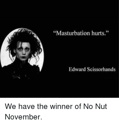 "Edward Scissorhands, Masturbation, and Hurts: ""Masturbation hurts.""  35  Edward Scissorhands We have the winner of No Nut November."